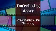 You're Losing Money by not using video marketing
