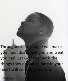 Throughout life people will make you mad, disrespect you and treat you bad. Let god deal with the things they do cause hate in your heart will consume you too. - Will Smith Picture Quotes Motivational Quotes, Funny Quotes, Inspirational Quotes, Random Quotes, Quotable Quotes, Meaningful Quotes, Motivational Thoughts, Baby Quotes, Uplifting Quotes
