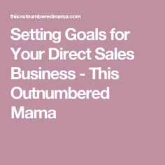 Setting Goals for Your Direct Sales Business - This Outnumbered Mama