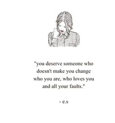 """""""You deserve someone who doesn't make you change who you are, who loves you and all your faults."""""""