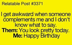 I get awkward when someone complements me and I don't know what to say.  Them:  You look pretty today.  Me:  Happy Birthday