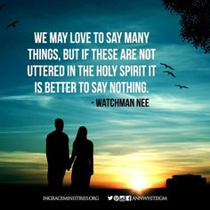 We may love to say many things but if these are not uttered in the Holy Spirit it is better to say nothing. Watchman Nee #InGraceMinistries #IGM #NASB #AnnWhite #Church #Christian #Christ #theBible #theGospel #7StepstoCourage #blessing #inspirational #truthoftheday #verseoftheday #godislove #powerofprayer #kingofkings #jesusisgod #prayerworks #salvation #savedbygrace #devotional #encourage #ministry #livestyle #neveralone #s4s