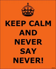KEEP CALM AND NEVER SAY NEVER! - created by eleni