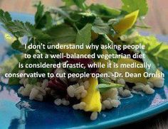"""<3 """"I don't understand why asking people to eat a well-balanced vegetarian diet is considered dramatic, while it is medically conservative to cut people open."""" ~ Dr. Dean Ornish"""