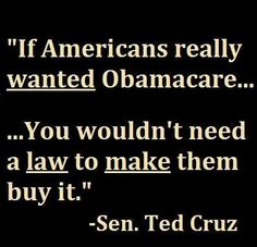"Senator Cruz - ""If Americans really wanted Obamacare... you wouldn't need a law to make them buy it."
