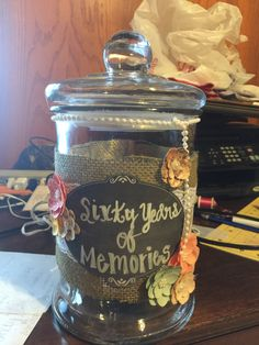 60 years of memories- we created a jar as a gift for my mother's 60th birthday. It was to hold memories from all her friends and family. We asked everyone to write down their fav memories and deposit into jar and we gave this to her at a surprise party!