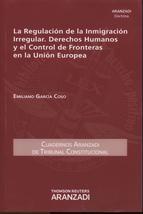 La regulación de la inmigración irregular, derechos humanos y el control de fronteras en la Unión Europea / Emiliano García Coso.   Aranzadi, 2014.