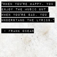 Music...this is very true. Whenever I'm down, I want to listen to sad songs instead of ones that will cheer me up because I can finally understand them.