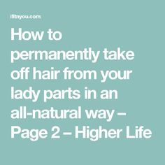 How to permanently take off hair from your lady parts in an all-natural way – Page 2 – Higher Life