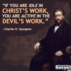 """If you are idle in Christ's work, you are active in the Devil's work."" - Charles H. Spurgeon"
