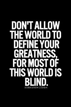 Don't allow the world to define your greatness, for most of this world is blind.