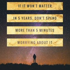 If it won't matter in 5 years don't spend more than 5 minutes worrying about it. #worry #journey #home #5by5rule