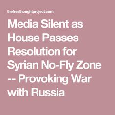 Media Silent as House Passes Resolution for Syrian No-Fly Zone -- Provoking War with Russia