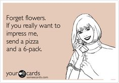 This is so me..forget the flowers they die and don't satisfy me the way pizza and beer does! : )