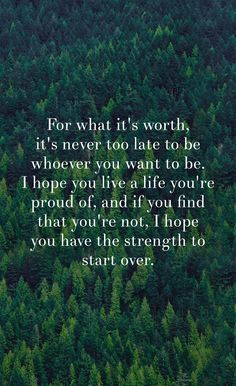 For what it's worth, it's never too late to be whoever you want to be.  I hope you live a life you're proud of, and if you find that you're not, I hope you have the strength to start over. -  - inspirational & motivational quotes brought to you by inspirational.ly