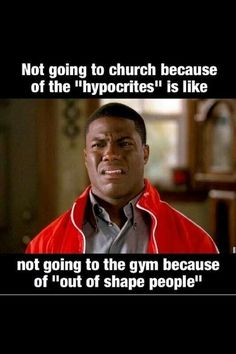 Not going to church because of the 'hypocrites' is like not going to gym because of 'out of shape people'