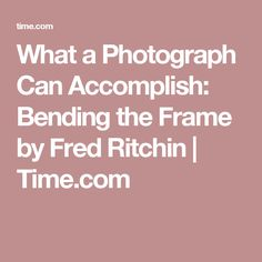 What a Photograph Can Accomplish: Bending the Frame by Fred Ritchin | Time.com