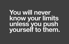 You will never know your limits unless you push yourself to them!