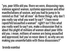 """yes, poor little old you. there we were, discussing rape, violence against women, systemic oppression and other manifestations of sexism, and you had to jump in to remind us that ""not all men"" do these things. why don't you really say what you want to say? ""i have never raped/hit/assaulted a woman!"" right? isn't this what you really want to say? yes, make a discussion that is about the plight of millions of women about poor little old you. i mean, millions of women are being assaulted and…"