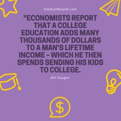 """""""ECONOMISTS REPORT THAT A COLLEGE EDUCATION ADDS MANY THOUSANDS OF DOLLARS TO A MAN'S LIFETIME INCOME – WHICH HE THEN SPENDS SENDING HIS KIDS TO COLLEGE."""""""