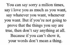 You can say sorry a million times, say I love you as much as you want, say whatever you want, whenever you want. But if you're going to prove that the things you say are true, then don't say anything at all. Because if you can't show it, your words don't mean a thing.