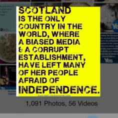 Scotland is the only country in the world where a biased media and a corrupt establishment have left many of her people afraid of independence.