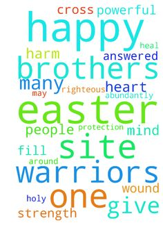 Happy Easter to all prayer warriors and brothers and - Happy Easter to all prayer warriors and brothers and sisters in this site. May God bless you all abundantly. All your prayers get answered. Heal all people by your wound. Purify all our mind and heart by your powerful blood. Fill each one in this site with holy spirit so that we can walk in righteous path. Give the strength of cross. Give the protection of hedge of angels around each of us so that no one would harm us. Once again many…