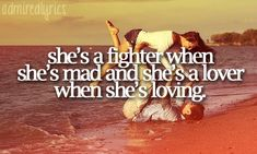 """She's a fighter when she's mad and she's a lover when she's loving."" 