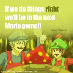 If we do things right, we'll be in the next Mario game!! ~Kagura (Gintama)