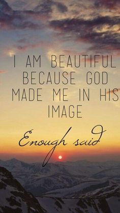 I am beautiful because God made me in His image. Enough said.