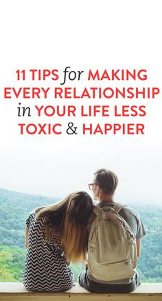 11 Tips For Making Every Relationship In Your Life Less Toxic & Happier
