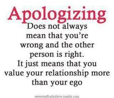 Saying sorry after an argument or unpleasant situation, doesn't necessarily mean you are at fault or you are weak, it simply means that you value your relation enough to let go of some stupid ego. Thus, valuing relation and love triumphs ego here.