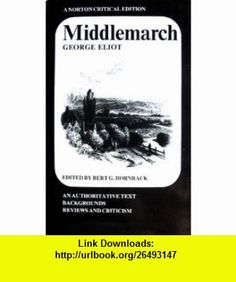 Middlemarch An Authoritative Text, Backgrounds, Reviews and Criticism (A Norton Critical Edition) (9780393092103) George Eliot, Marian Evans, Bert G. Hornback , ISBN-10: 0393092100  , ISBN-13: 978-0393092103 ,  , tutorials , pdf , ebook , torrent , downloads , rapidshare , filesonic , hotfile , megaupload , fileserve