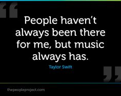 People havent always been there for me, but music always has. - Taylor Swift  http://thepeopleproject.com/share-a-quote.php