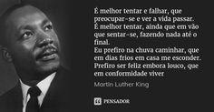 É melhor tentar e falhar, que preocupar-se e ver a vida passar. É melhor tentar, ainda que em vão que sentar-se, fazendo nada até o final. Eu prefiro na chuva caminhar, que em dias frios em casa... — Martin Luther King