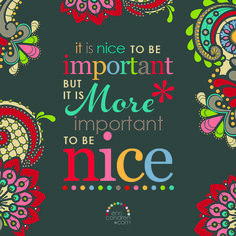 """""""It is nice to be important but it is more important to be nice."""""""