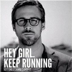 Hey girl. Keep running. -Ryan Gosling meme
