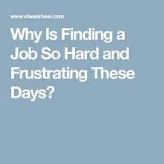 Why Is Finding a Job So Hard and Frustrating These Days?