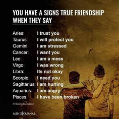 You have a signs true friendship when they say: Aries: I trust you; Taurus: I will protect you; Gemini: I am stressed; Cancer: I want you; Leo: I am a mess; Virgo: I was wrong; Libra: Its not okay; Scorpio: I need you; Sagittarius: I am hurting; Aquarius: I am angry; Pisces: I have been broken I Will Protect You, I Need You, Trust Me, Trust Yourself, I Am Angry, I Was Wrong, I Trusted You, Its Okay, Pisces