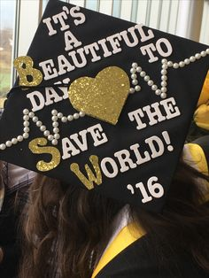 "My Graduation Cap! NKU Fall 2016 Bachelors of Social Work Graduate. (BSW) My Favorite Grey's Anatomy Quote turned social worker. It's A Beautiful Day to Save The World!!!! Also my nickname as a child was ""The Golden Heart Child"" so I wanted to incorporate that as well."