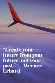 """Create your future from your future, not your past.""— Werner Erhard"