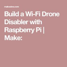 Build a Wi-Fi Drone Disabler with Raspberry Pi | Make: