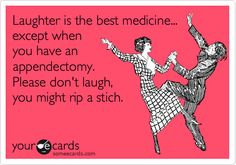 Laughter is the best medicine... except when you have an appendectomy. Please don't laugh, you might rip a stich.