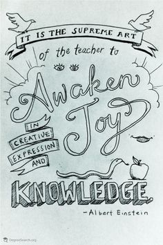 It is the supreme art of the teacher to awaken joy in the creative expression and knowledge – Albert Einstein