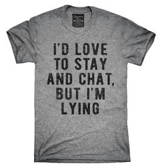 I'd Love To Stay And Chat But I'm Lying Shirt, Hoodies, Tanktops
