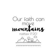 "Matthew 17:20 ""Truly I tell you, if you have faith as small as a mustard seed, you can say to this mountain, 'Move from here to there,' and it will move. Nothing will be impossible for you."""