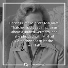 Margaret Thatcher believed that a unified Germany would destabilize Europe Mikhail Gorbachev, Margaret Thatcher, British Prime Ministers, Berlin Wall, Telling Stories, Modern History, Interesting History, History Facts, Germany