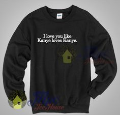 I Love You Like Kanye Loves Kanye Quote Sweatshirt