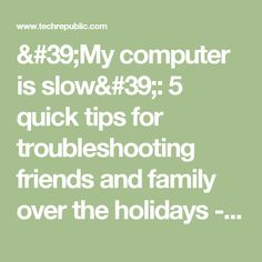 'My computer is slow': 5 quick tips for troubleshooting friends and family over the holidays - TechRepublic