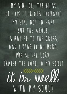 My sin, not in part, but the whole Is nailed to the cross And I bear it no more! Praise The Lord! Praise The Lord! O my soul!